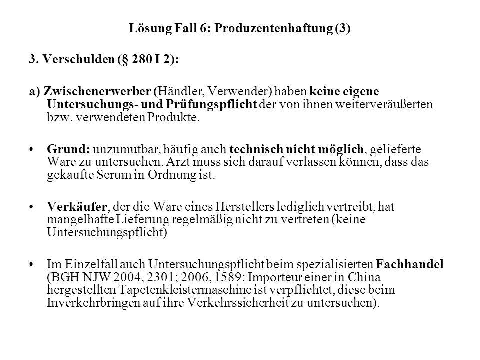 Lösung Fall 6: Produzentenhaftung (3) 3. Verschulden (§ 280 I 2): a) Zwischenerwerber (Händler, Verwender) haben keine eigene Untersuchungs- und Prüfu