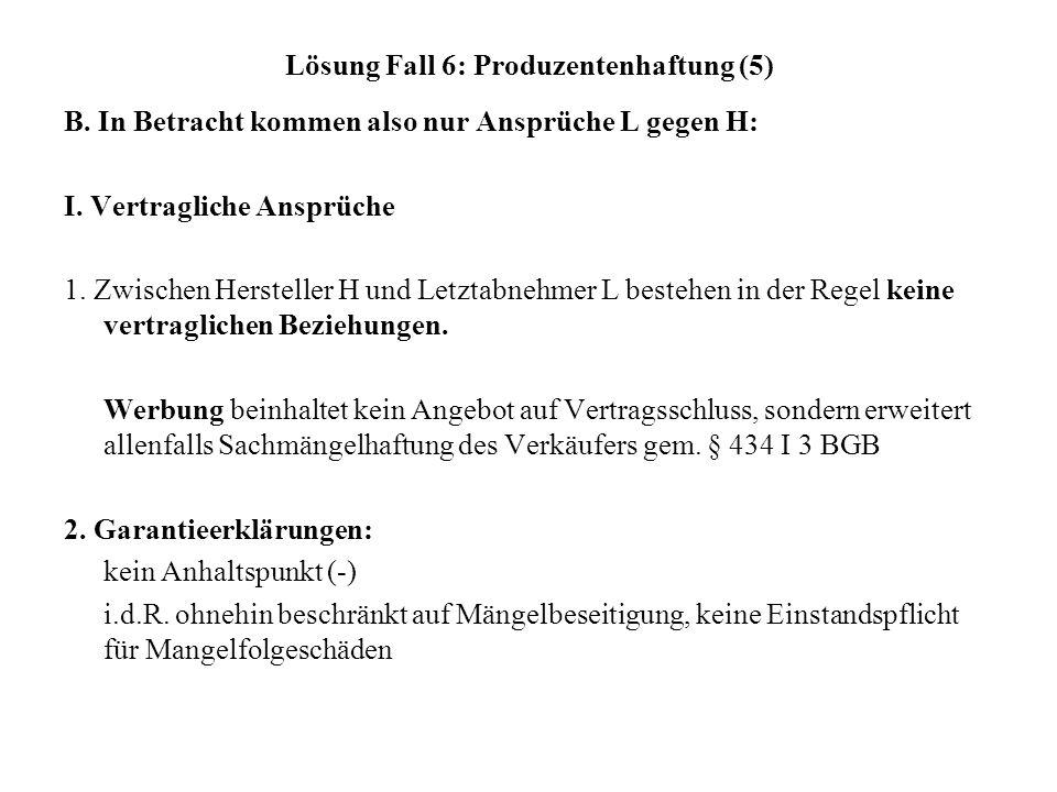 Lösung Fall 6: Produzentenhaftung (5) B. In Betracht kommen also nur Ansprüche L gegen H: I. Vertragliche Ansprüche 1. Zwischen Hersteller H und Letzt