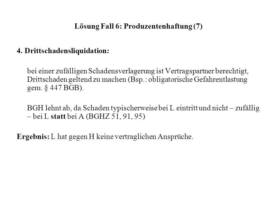 Lösung Fall 6: Produzentenhaftung (7) 4. Drittschadensliquidation: bei einer zufälligen Schadensverlagerung ist Vertragspartner berechtigt, Drittschad
