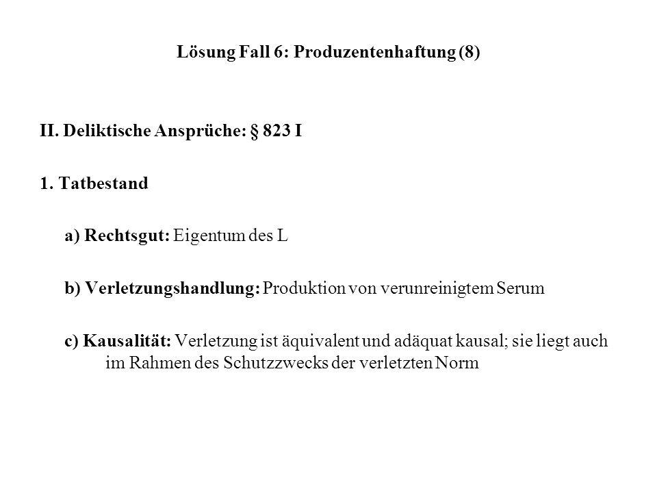 Lösung Fall 6: Produzentenhaftung (8) II. Deliktische Ansprüche: § 823 I 1. Tatbestand a) Rechtsgut: Eigentum des L b) Verletzungshandlung: Produktion