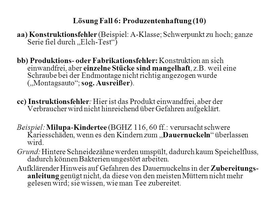 Lösung Fall 6: Produzentenhaftung (10) aa) Konstruktionsfehler (Beispiel: A-Klasse; Schwerpunkt zu hoch; ganze Serie fiel durch Elch-Test) bb) Produktions- oder Fabrikationsfehler: Konstruktion an sich einwandfrei, aber einzelne Stücke sind mangelhaft, z.B.