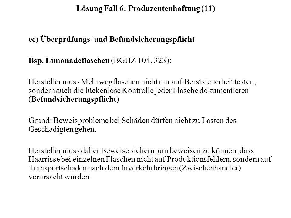 Lösung Fall 6: Produzentenhaftung (11) ee) Überprüfungs- und Befundsicherungspflicht Bsp. Limonadeflaschen (BGHZ 104, 323): Hersteller muss Mehrwegfla