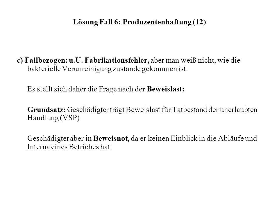 Lösung Fall 6: Produzentenhaftung (12) c) Fallbezogen: u.U. Fabrikationsfehler, aber man weiß nicht, wie die bakterielle Verunreinigung zustande gekom