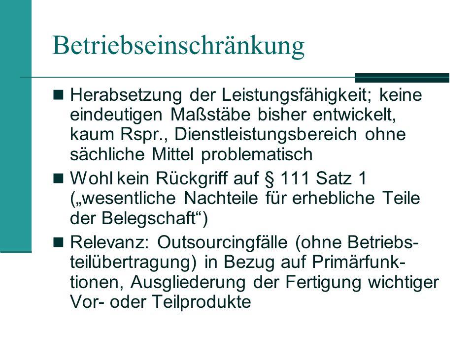 Beispielsfall (zugleich Exkurs zum § 112a BetrVG) Fall: Personalabbau erreicht zwar Zahlen nach § 17 KSchG (Betriebseinschränkung durch Personal- abbau), aber nicht Schwelle des § 112a BetrVG BAG 28.03.2006 – 1 ABR 5/05: wenn andere Be- triebsänderung als Einschränkung durch reinen Personalabbau vorliegt, dann § 112a BetrVG nicht anwendbar These: Betriebseinschränkung durch Herabsetzung der Leistungsfähigkeit geht oft/regelmäßig mit Perso- nalabbau einher; ggf.