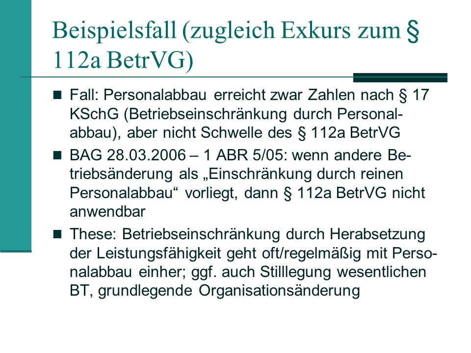 Beispielsfall (zugleich Exkurs zum § 112a BetrVG) Fall: Personalabbau erreicht zwar Zahlen nach § 17 KSchG (Betriebseinschränkung durch Personal- abba