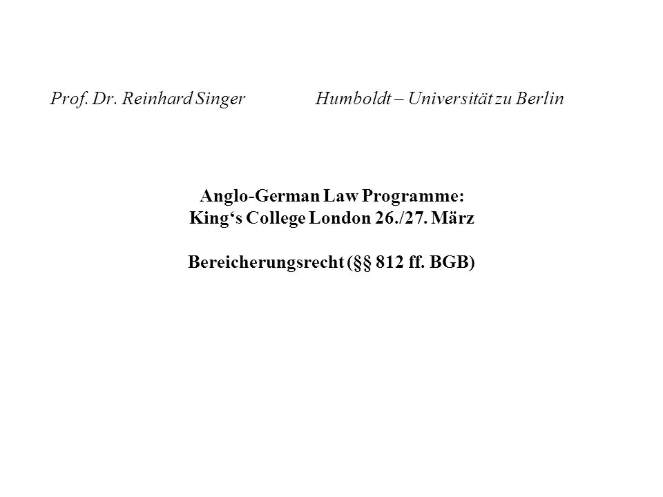 Prof. Dr. Reinhard SingerHumboldt – Universität zu Berlin Anglo-German Law Programme: Kings College London 26./27. März Bereicherungsrecht (§§ 812 ff.