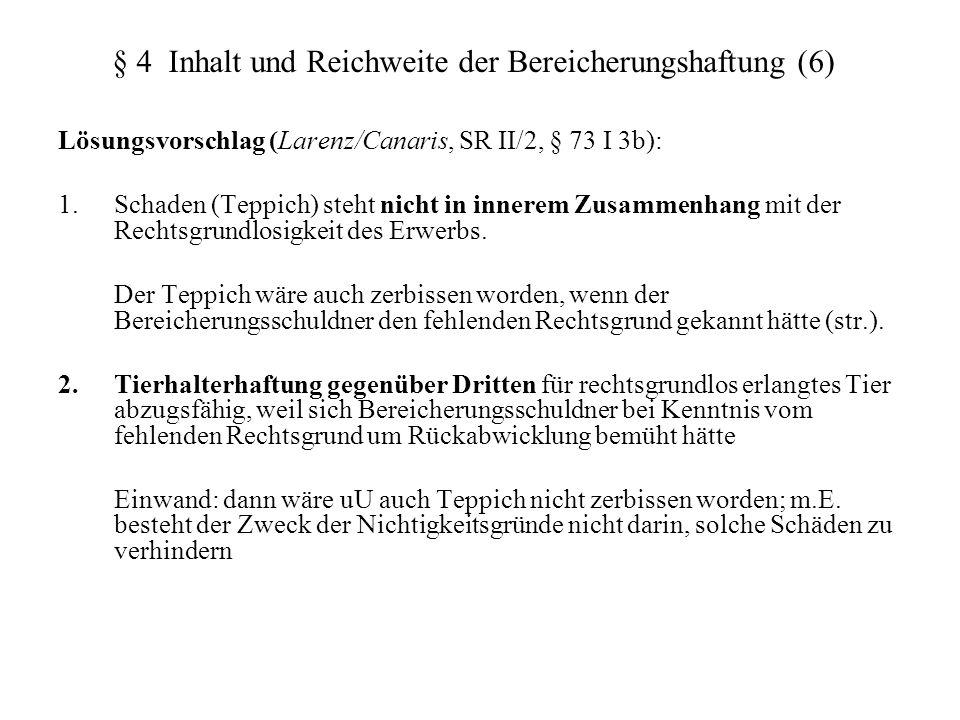 § 4 Inhalt und Reichweite der Bereicherungshaftung (6) Lösungsvorschlag (Larenz/Canaris, SR II/2, § 73 I 3b): 1. Schaden (Teppich) steht nicht in inne