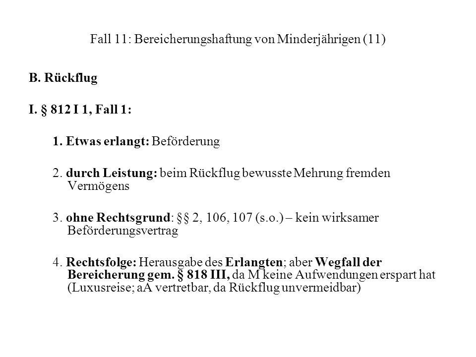 Fall 11: Bereicherungshaftung von Minderjährigen (11) B. Rückflug I. § 812 I 1, Fall 1: 1. Etwas erlangt: Beförderung 2. durch Leistung: beim Rückflug