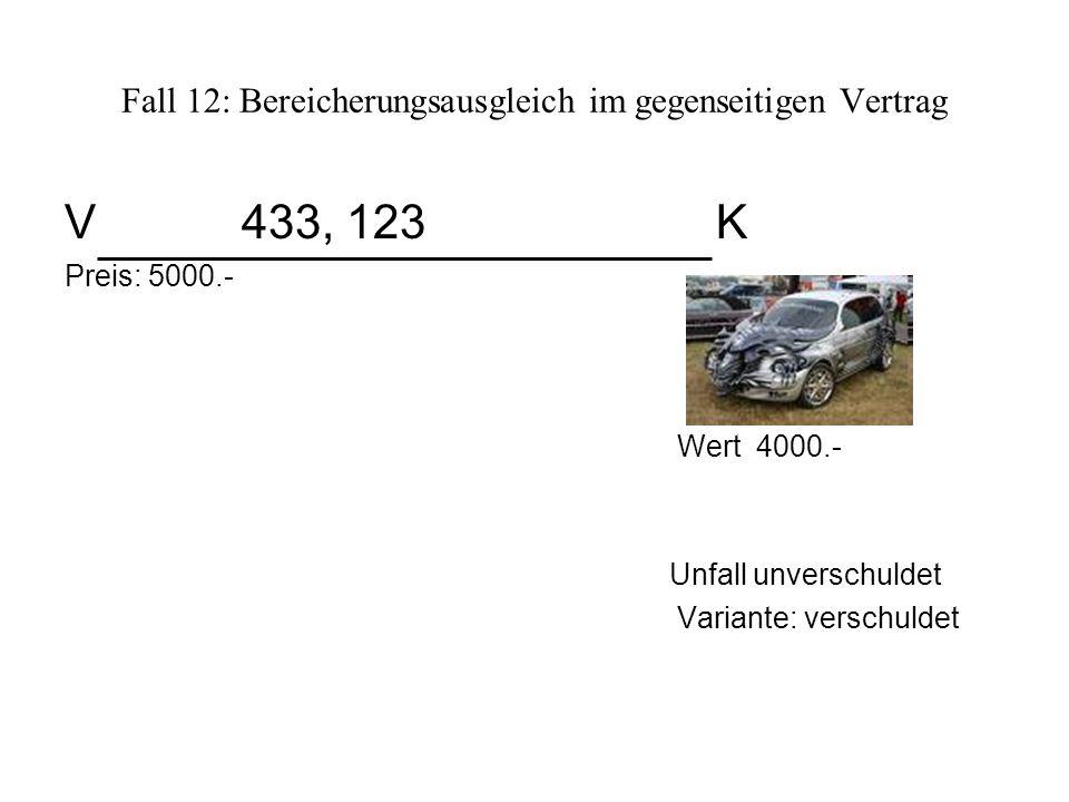 Fall 12: Bereicherungsausgleich im gegenseitigen Vertrag V 433, 123 K Preis: 5000.- Wert 4000.- Unfall unverschuldet Variante: verschuldet