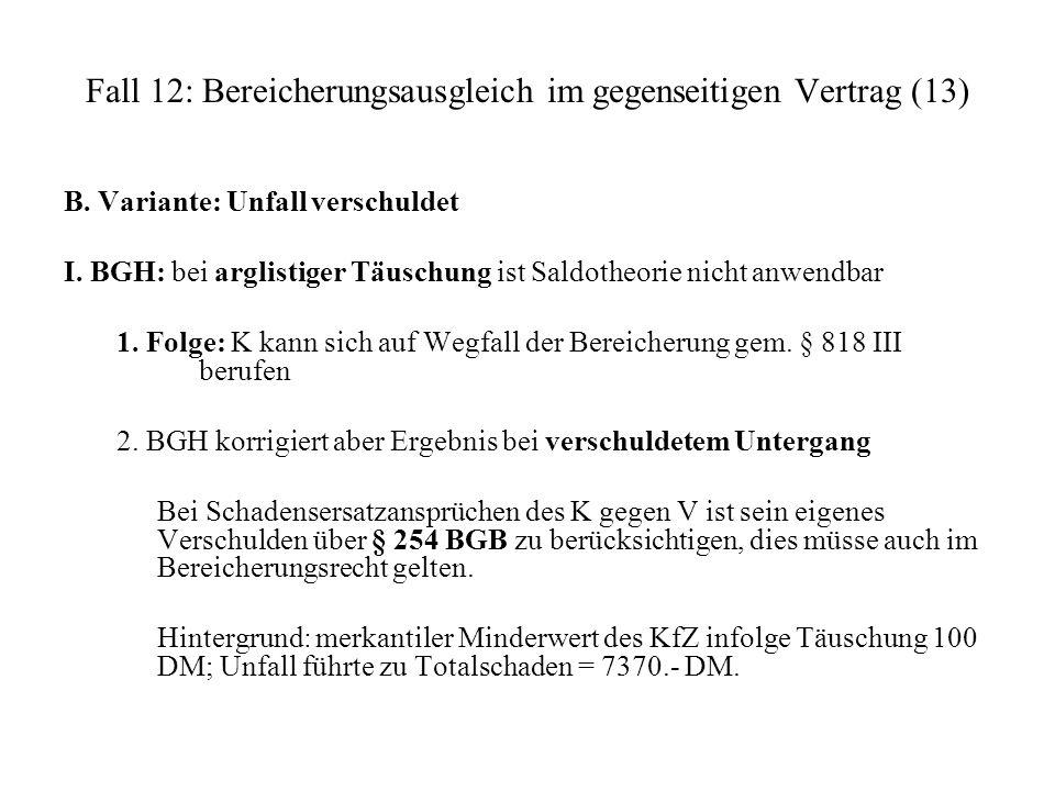 Fall 12: Bereicherungsausgleich im gegenseitigen Vertrag (13) B. Variante: Unfall verschuldet I. BGH: bei arglistiger Täuschung ist Saldotheorie nicht