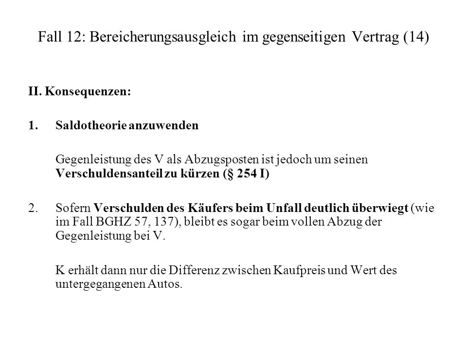 Fall 12: Bereicherungsausgleich im gegenseitigen Vertrag (14) II. Konsequenzen: 1.Saldotheorie anzuwenden Gegenleistung des V als Abzugsposten ist jed