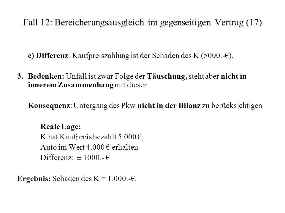 Fall 12: Bereicherungsausgleich im gegenseitigen Vertrag (17) c) Differenz: Kaufpreiszahlung ist der Schaden des K (5000.-). 3. Bedenken: Unfall ist z