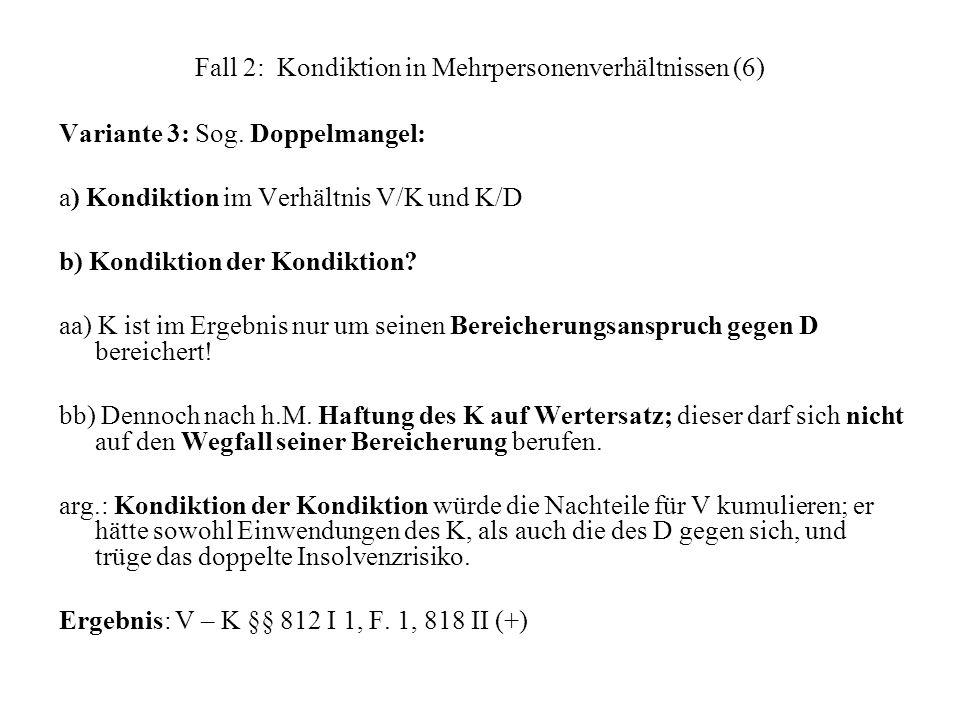 Fall 2: Kondiktion in Mehrpersonenverhältnissen (6) Variante 3: Sog. Doppelmangel: a) Kondiktion im Verhältnis V/K und K/D b) Kondiktion der Kondiktio