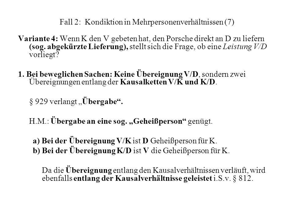 Fall 2: Kondiktion in Mehrpersonenverhältnissen (7) Variante 4: Wenn K den V gebeten hat, den Porsche direkt an D zu liefern (sog. abgekürzte Lieferun