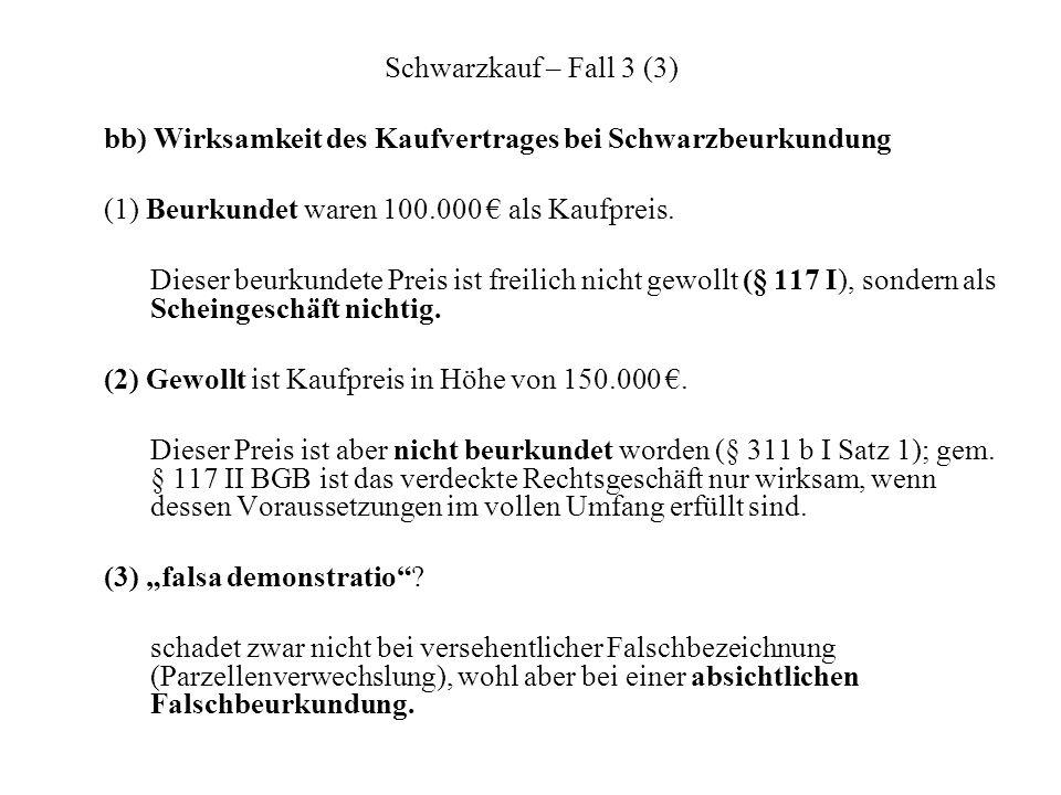 Schwarzkauf – Fall 3 (3) bb) Wirksamkeit des Kaufvertrages bei Schwarzbeurkundung (1) Beurkundet waren 100.000 als Kaufpreis. Dieser beurkundete Preis