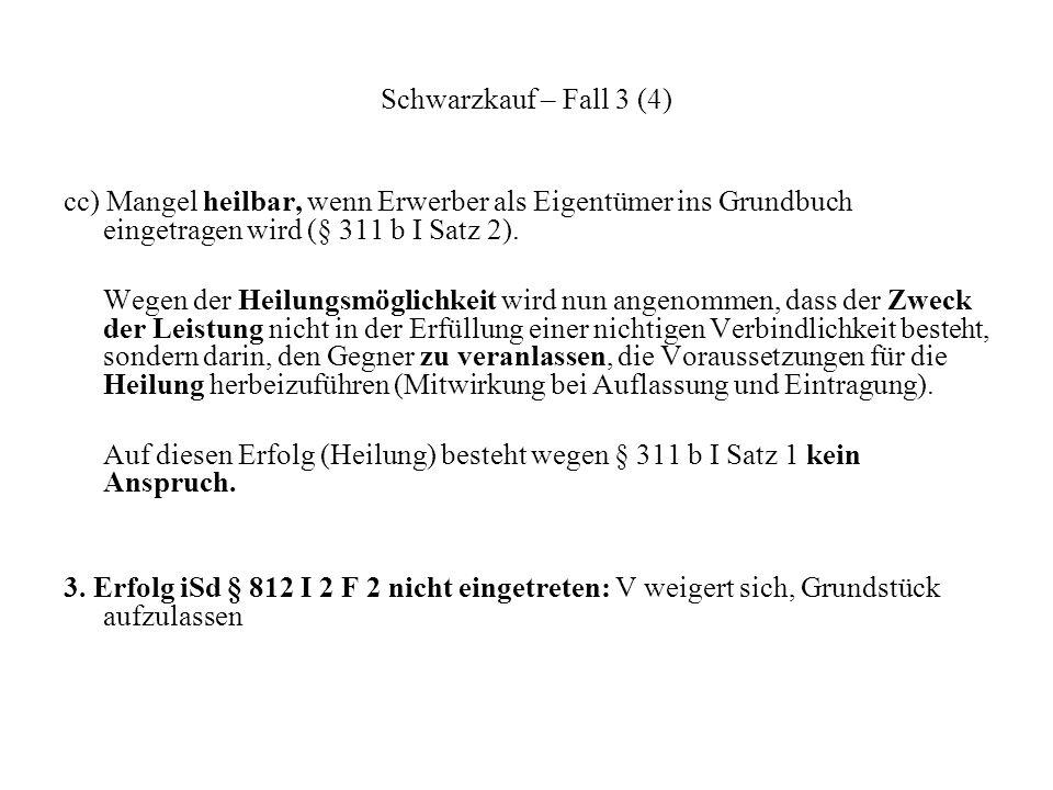Schwarzkauf – Fall 3 (4) cc) Mangel heilbar, wenn Erwerber als Eigentümer ins Grundbuch eingetragen wird (§ 311 b I Satz 2). Wegen der Heilungsmöglich