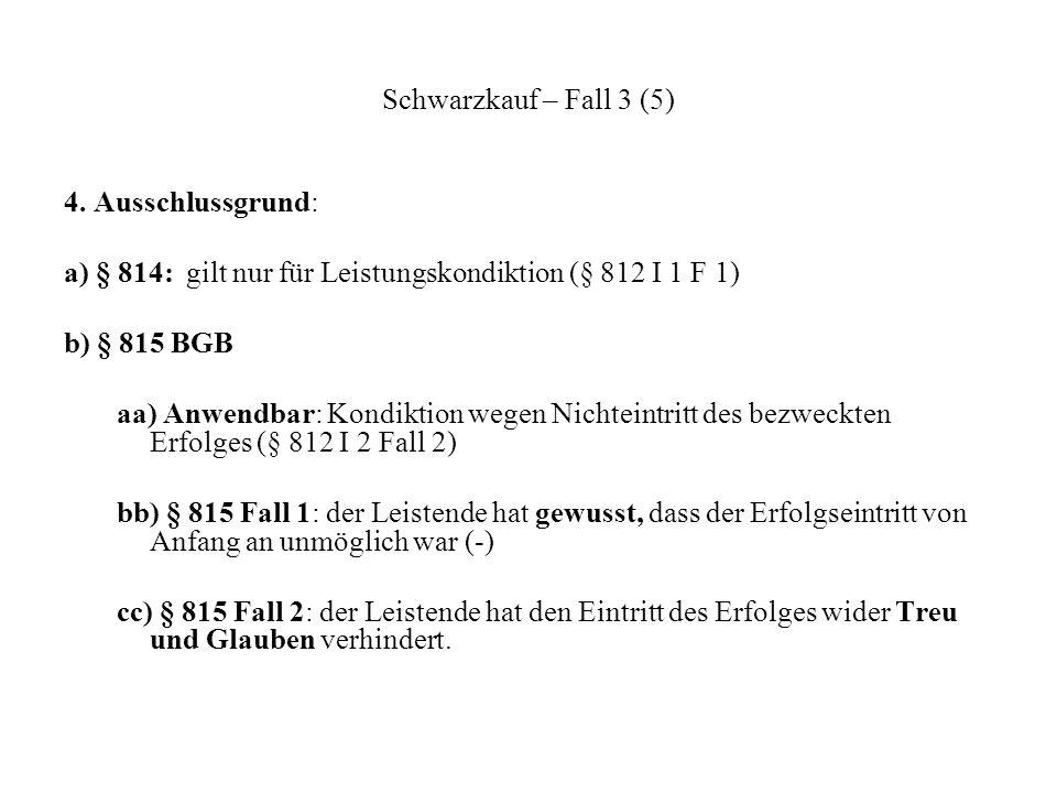 Schwarzkauf – Fall 3 (5) 4. Ausschlussgrund: a) § 814: gilt nur für Leistungskondiktion (§ 812 I 1 F 1) b) § 815 BGB aa) Anwendbar: Kondiktion wegen N
