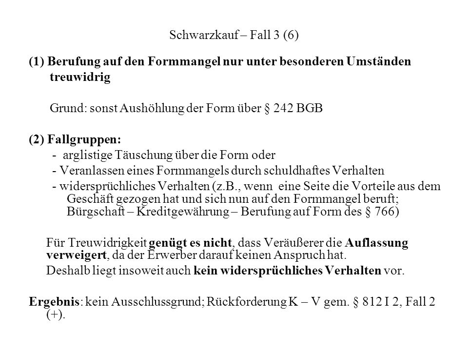 Schwarzkauf – Fall 3 (6) (1) Berufung auf den Formmangel nur unter besonderen Umständen treuwidrig Grund: sonst Aushöhlung der Form über § 242 BGB (2)