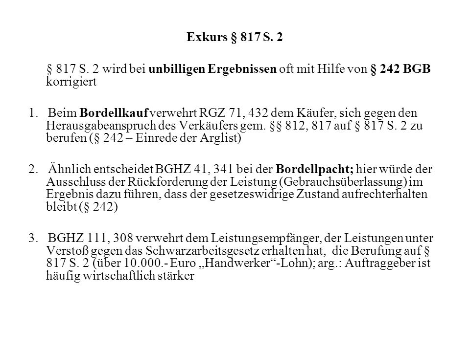 Exkurs § 817 S. 2 § 817 S. 2 wird bei unbilligen Ergebnissen oft mit Hilfe von § 242 BGB korrigiert 1. Beim Bordellkauf verwehrt RGZ 71, 432 dem Käufe
