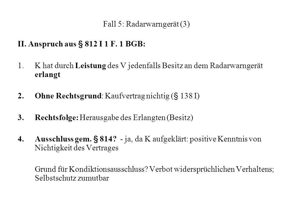Fall 5: Radarwarngerät (3) II. Anspruch aus § 812 I 1 F. 1 BGB: 1.K hat durch Leistung des V jedenfalls Besitz an dem Radarwarngerät erlangt 2.Ohne Re