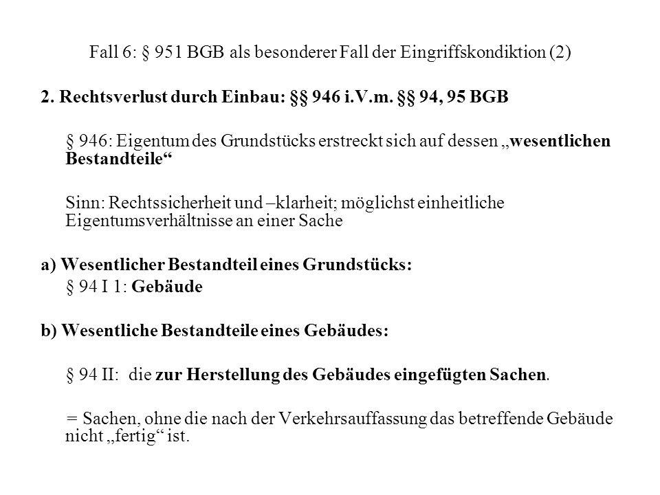 Fall 6: § 951 BGB als besonderer Fall der Eingriffskondiktion (2) 2. Rechtsverlust durch Einbau: §§ 946 i.V.m. §§ 94, 95 BGB § 946: Eigentum des Grund