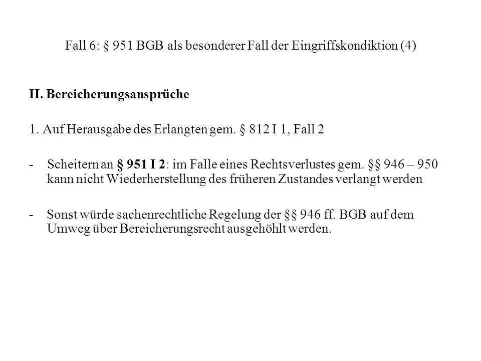 Fall 6: § 951 BGB als besonderer Fall der Eingriffskondiktion (4) II. Bereicherungsansprüche 1. Auf Herausgabe des Erlangten gem. § 812 I 1, Fall 2 -
