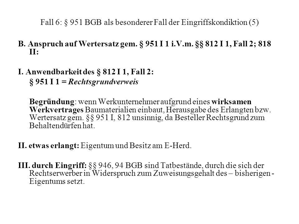 Fall 6: § 951 BGB als besonderer Fall der Eingriffskondiktion (5) B. Anspruch auf Wertersatz gem. § 951 I 1 i.V.m. §§ 812 I 1, Fall 2; 818 II: I. Anwe