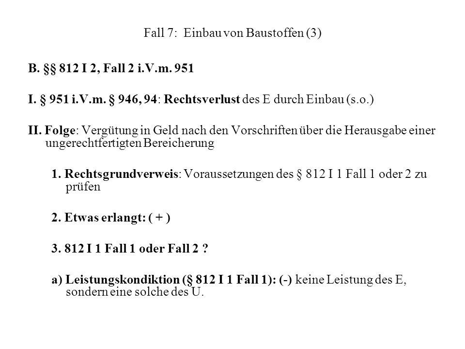 Fall 7: Einbau von Baustoffen (3) B. §§ 812 I 2, Fall 2 i.V.m. 951 I. § 951 i.V.m. § 946, 94: Rechtsverlust des E durch Einbau (s.o.) II. Folge: Vergü