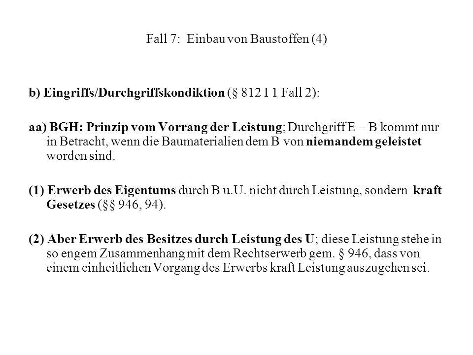 Fall 7: Einbau von Baustoffen (4) b) Eingriffs/Durchgriffskondiktion (§ 812 I 1 Fall 2): aa) BGH: Prinzip vom Vorrang der Leistung; Durchgriff E – B k