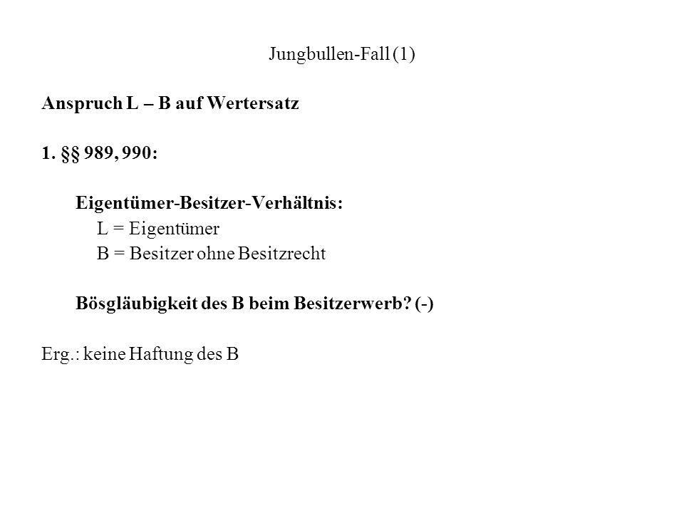 Jungbullen-Fall (1) Anspruch L – B auf Wertersatz 1. §§ 989, 990: Eigentümer-Besitzer-Verhältnis: L = Eigentümer B = Besitzer ohne Besitzrecht Bösgläu