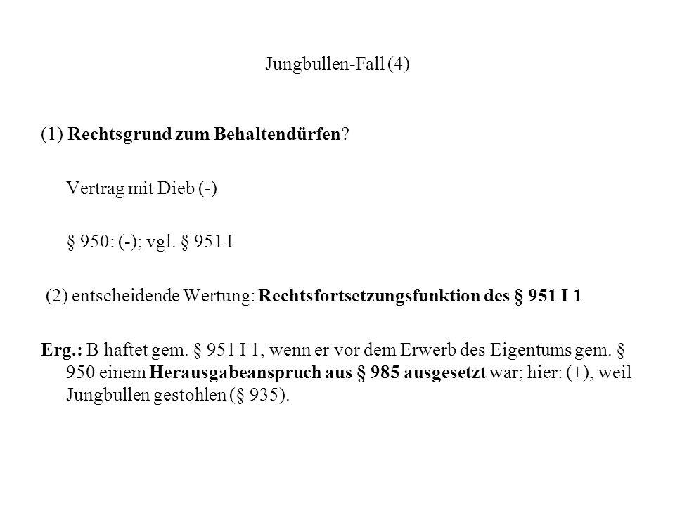 Jungbullen-Fall (4) (1) Rechtsgrund zum Behaltendürfen? Vertrag mit Dieb (-) § 950: (-); vgl. § 951 I (2) entscheidende Wertung: Rechtsfortsetzungsfun