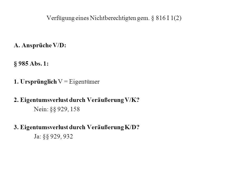 Verfügung eines Nichtberechtigten gem. § 816 I 1(2) A. Ansprüche V/D: § 985 Abs. 1: 1. Ursprünglich V = Eigentümer 2. Eigentumsverlust durch Veräußeru