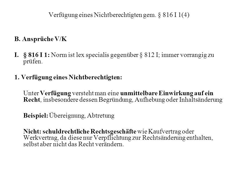 Verfügung eines Nichtberechtigten gem. § 816 I 1(4) B. Ansprüche V/K I. § 816 I 1: Norm ist lex specialis gegenüber § 812 I; immer vorrangig zu prüfen