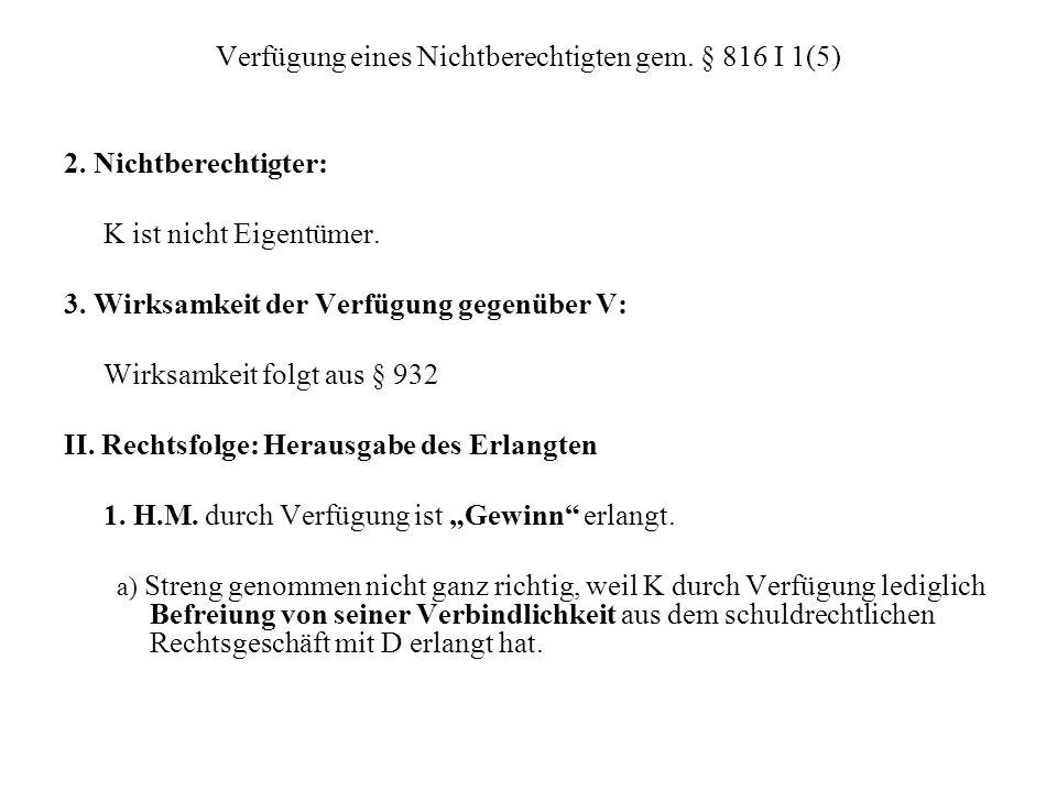 Verfügung eines Nichtberechtigten gem. § 816 I 1(5) 2. Nichtberechtigter: K ist nicht Eigentümer. 3. Wirksamkeit der Verfügung gegenüber V: Wirksamkei