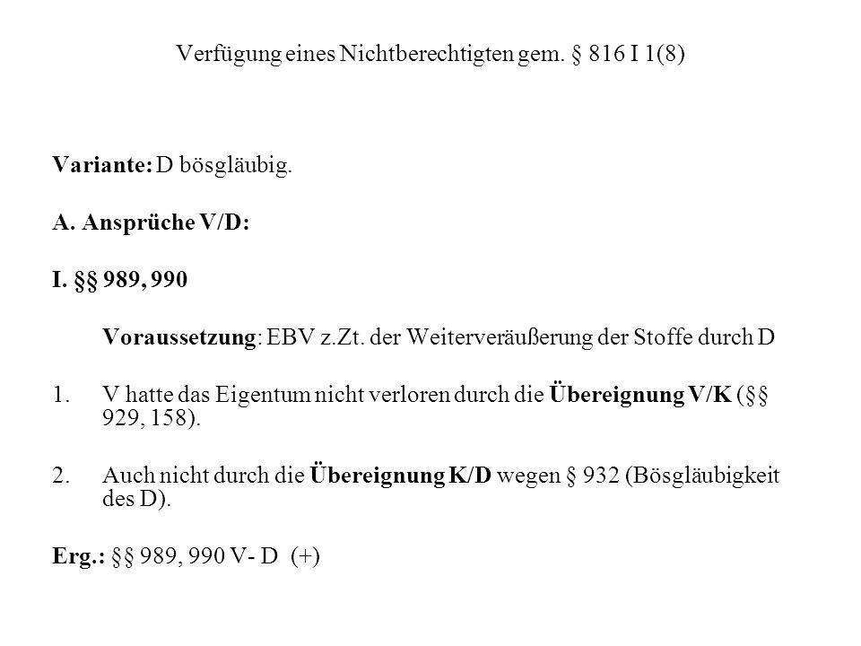 Verfügung eines Nichtberechtigten gem. § 816 I 1(8) Variante: D bösgläubig. A. Ansprüche V/D: I. §§ 989, 990 Voraussetzung: EBV z.Zt. der Weiterveräuß