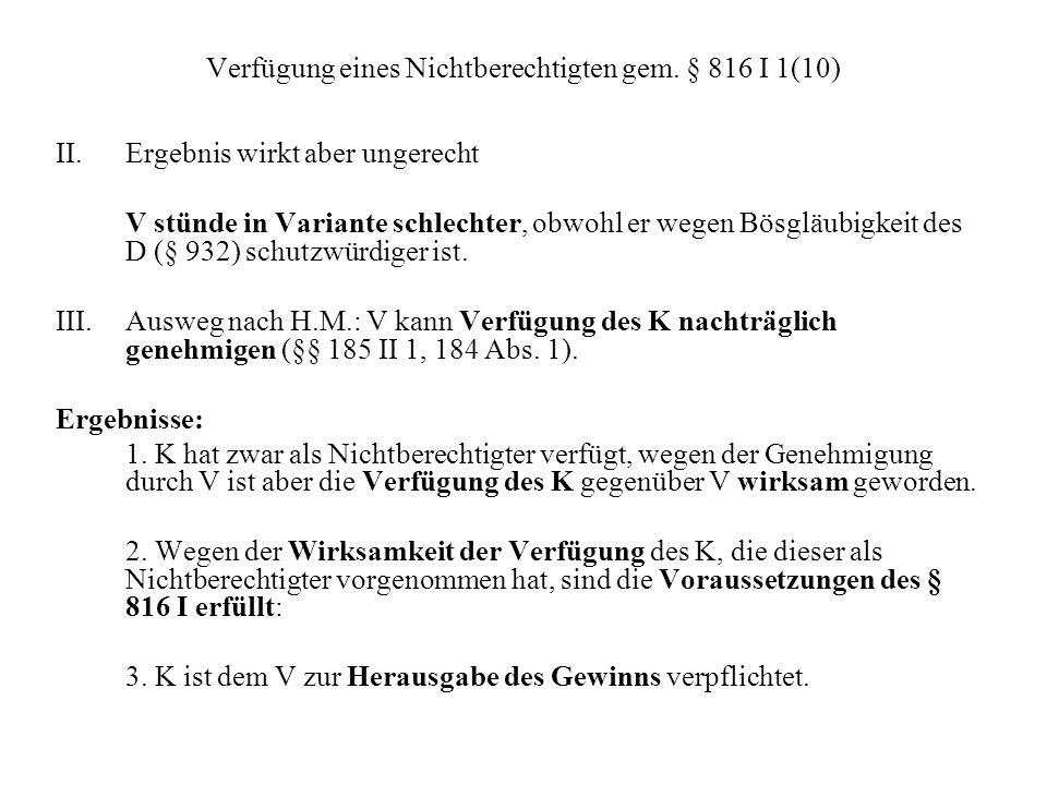 Verfügung eines Nichtberechtigten gem. § 816 I 1(10) II.Ergebnis wirkt aber ungerecht V stünde in Variante schlechter, obwohl er wegen Bösgläubigkeit