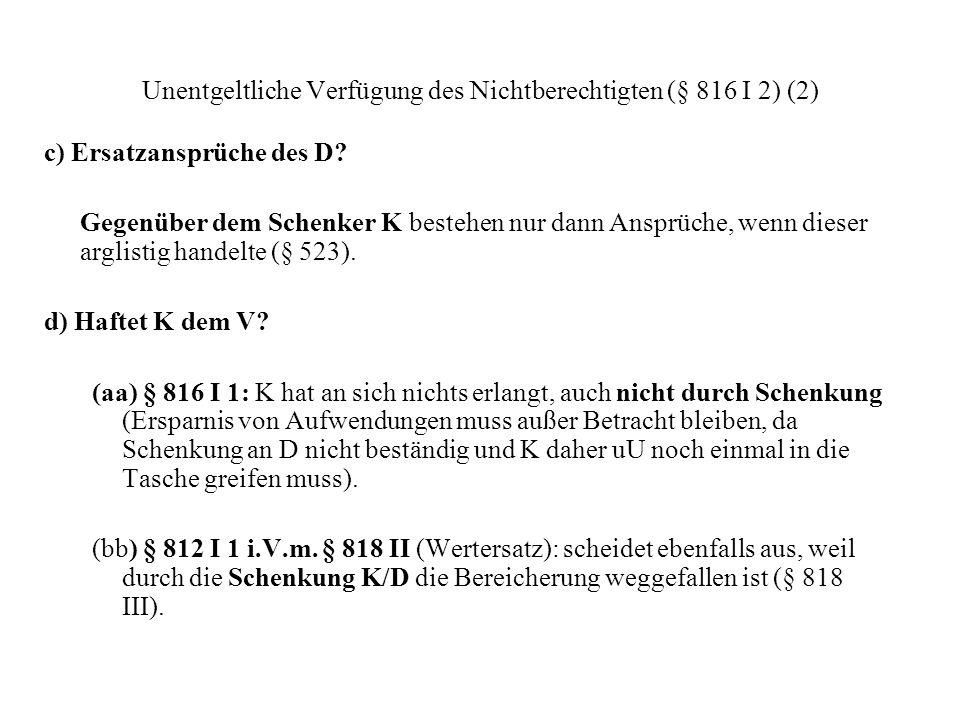 Unentgeltliche Verfügung des Nichtberechtigten (§ 816 I 2) (2) c) Ersatzansprüche des D? Gegenüber dem Schenker K bestehen nur dann Ansprüche, wenn di