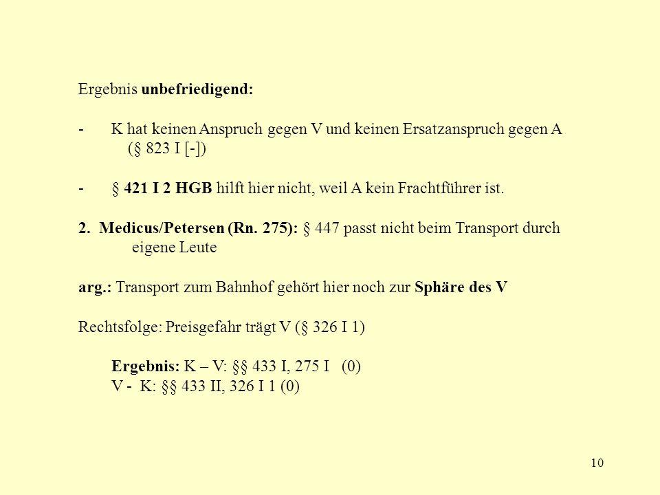 10 Ergebnis unbefriedigend: - K hat keinen Anspruch gegen V und keinen Ersatzanspruch gegen A (§ 823 I [-]) - § 421 I 2 HGB hilft hier nicht, weil A k