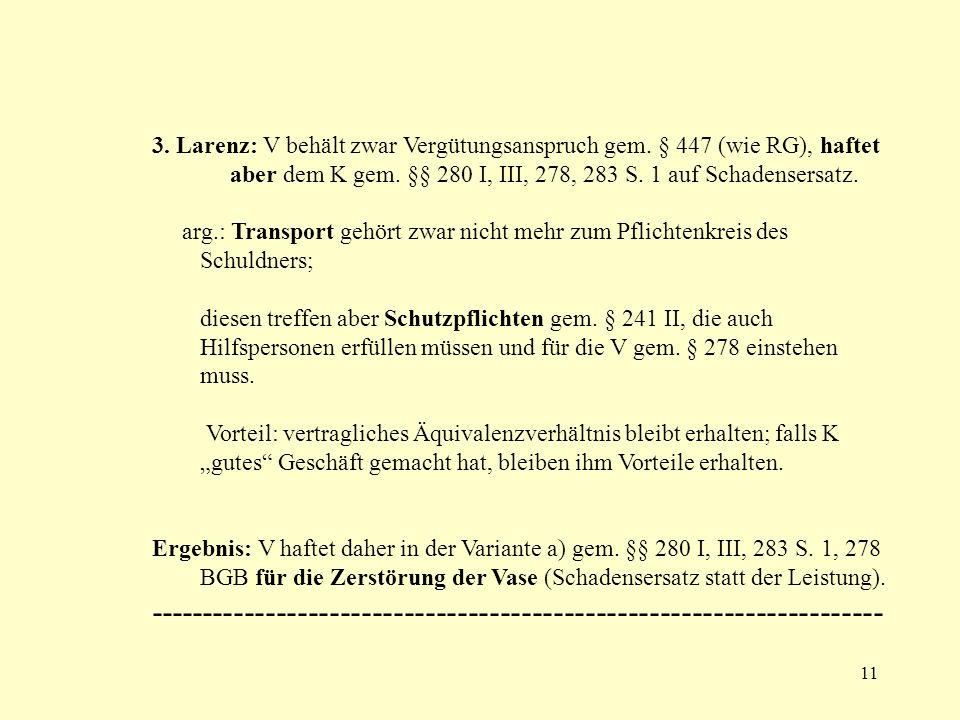 11 3. Larenz: V behält zwar Vergütungsanspruch gem. § 447 (wie RG), haftet aber dem K gem. §§ 280 I, III, 278, 283 S. 1 auf Schadensersatz. arg.: Tran