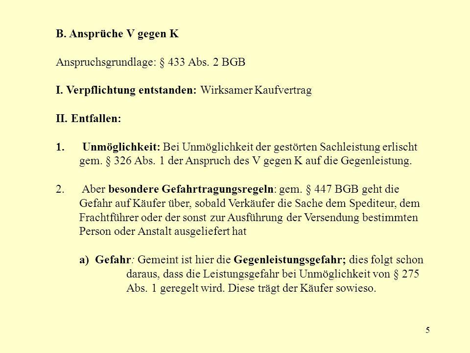 5 B. Ansprüche V gegen K Anspruchsgrundlage: § 433 Abs. 2 BGB I. Verpflichtung entstanden: Wirksamer Kaufvertrag II. Entfallen: 1. Unmöglichkeit: Bei