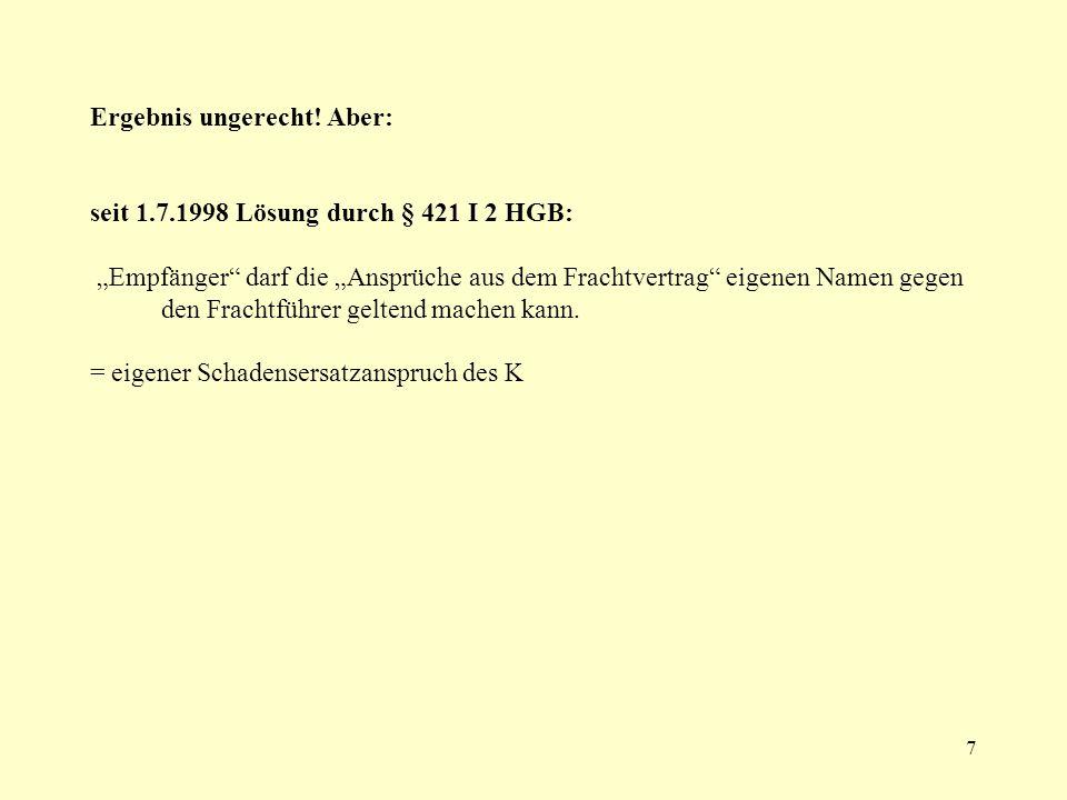 7 Ergebnis ungerecht! Aber: seit 1.7.1998 Lösung durch § 421 I 2 HGB: Empfänger darf die Ansprüche aus dem Frachtvertrag eigenen Namen gegen den Frach
