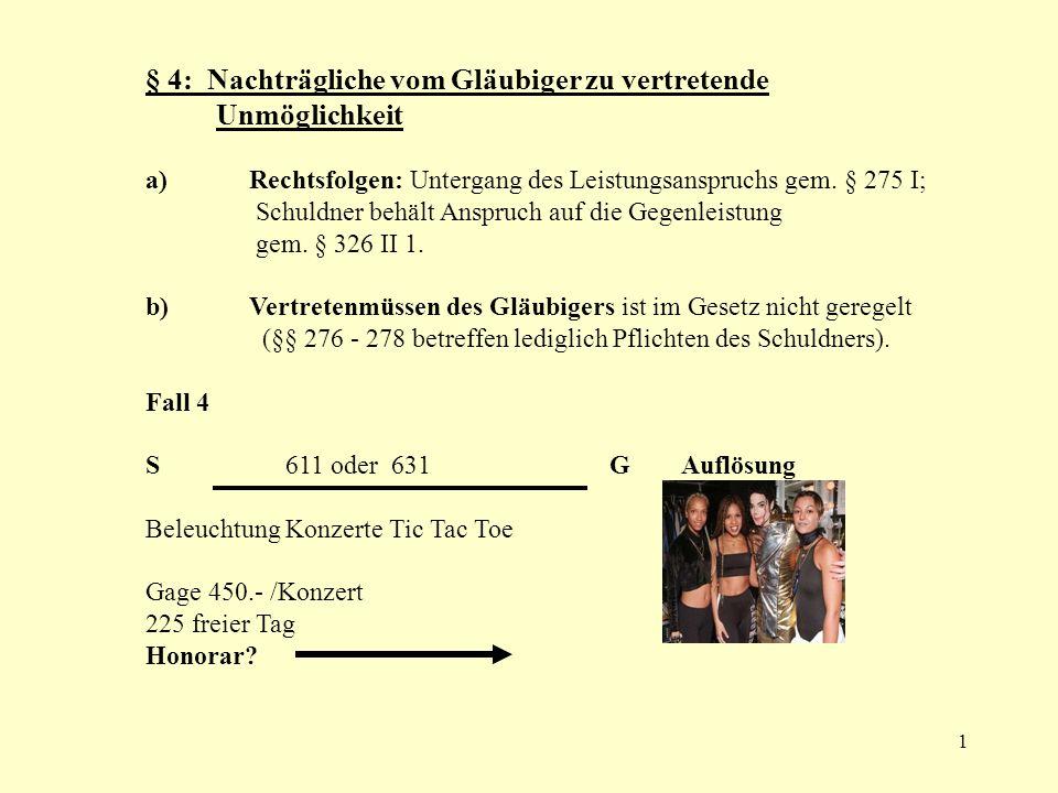 1 § 4: Nachträgliche vom Gläubiger zu vertretende Unmöglichkeit a) Rechtsfolgen: Untergang des Leistungsanspruchs gem. § 275 I; Schuldner behält Anspr