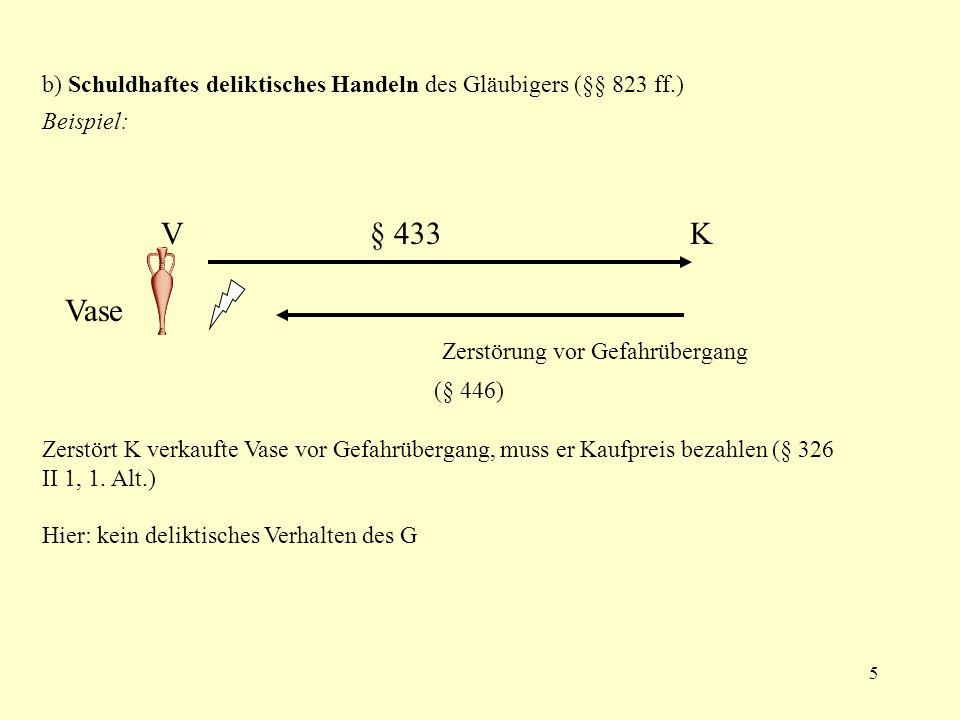 5 b) Schuldhaftes deliktisches Handeln des Gläubigers (§§ 823 ff.) Beispiel: V § 433 K Vase Zerstörung vor Gefahrübergang (§ 446) Zerstört K verkaufte