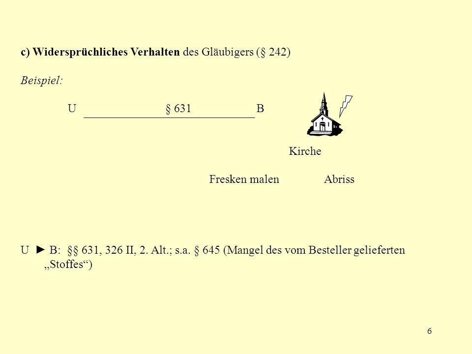 6 c) Widersprüchliches Verhalten des Gläubigers (§ 242) Beispiel: U § 631B Kirche Fresken malen Abriss U B: §§ 631, 326 II, 2. Alt.; s.a. § 645 (Mange