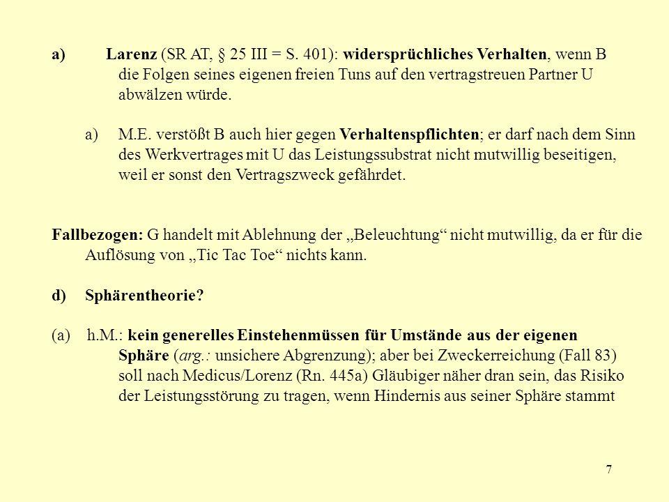 7 a) Larenz (SR AT, § 25 III = S. 401): widersprüchliches Verhalten, wenn B die Folgen seines eigenen freien Tuns auf den vertragstreuen Partner U abw