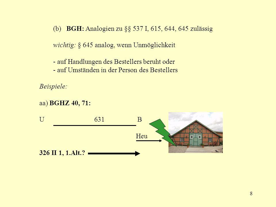 8 (b) BGH: Analogien zu §§ 537 I, 615, 644, 645 zulässig wichtig: § 645 analog, wenn Unmöglichkeit - auf Handlungen des Bestellers beruht oder - auf U