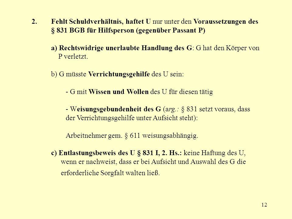 12 2. Fehlt Schuldverhältnis, haftet U nur unter den Voraussetzungen des § 831 BGB für Hilfsperson (gegenüber Passant P) a) Rechtswidrige unerlaubte H