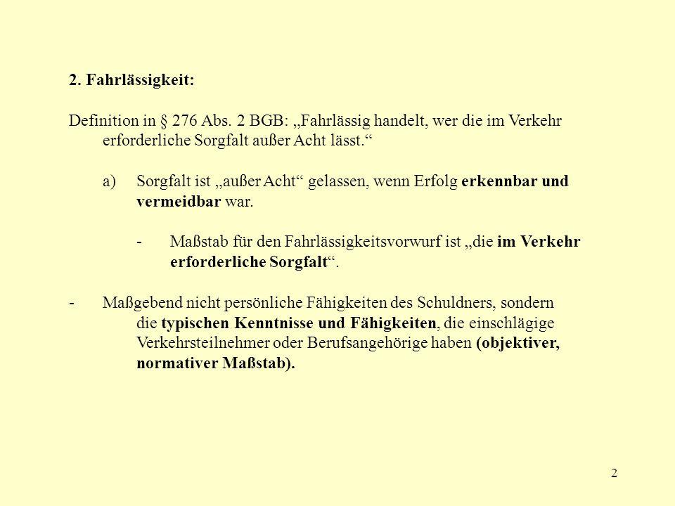 2 2. Fahrlässigkeit: Definition in § 276 Abs. 2 BGB: Fahrlässig handelt, wer die im Verkehr erforderliche Sorgfalt außer Acht lässt. a)Sorgfalt ist au