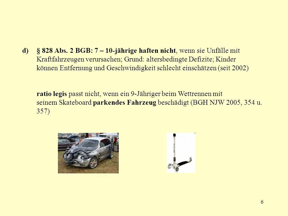 6 d)§ 828 Abs. 2 BGB: 7 – 10-jährige haften nicht, wenn sie Unfälle mit Kraftfahrzeugen verursachen; Grund: altersbedingte Defizite; Kinder können Ent