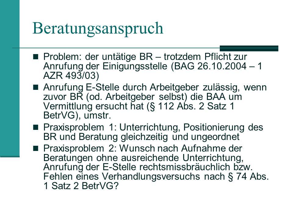 Beratungsanspruch Problem: der untätige BR – trotzdem Pflicht zur Anrufung der Einigungsstelle (BAG 26.10.2004 – 1 AZR 493/03) Anrufung E-Stelle durch